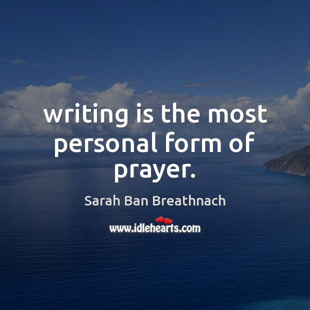 Writing is the most personal form of prayer. Sarah Ban Breathnach Picture Quote
