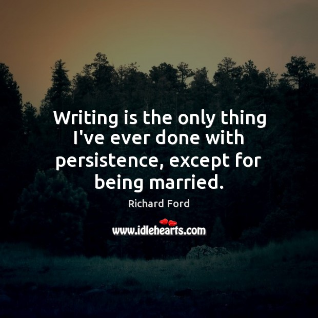 Writing is the only thing I've ever done with persistence, except for being married. Image