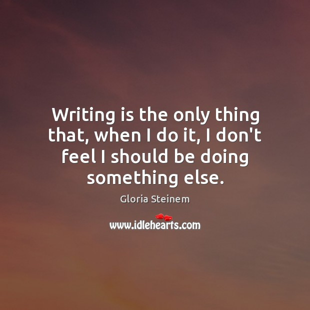 Image, Writing is the only thing that, when I do it, I don't