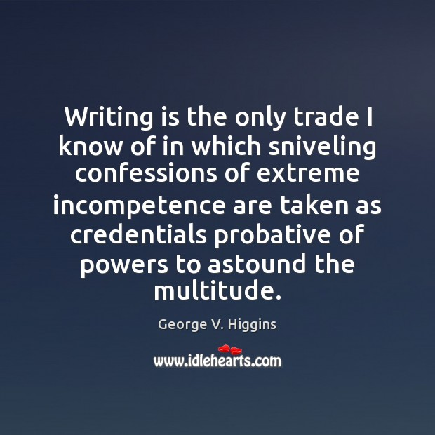 Image, Writing is the only trade I know of in which sniveling confessions