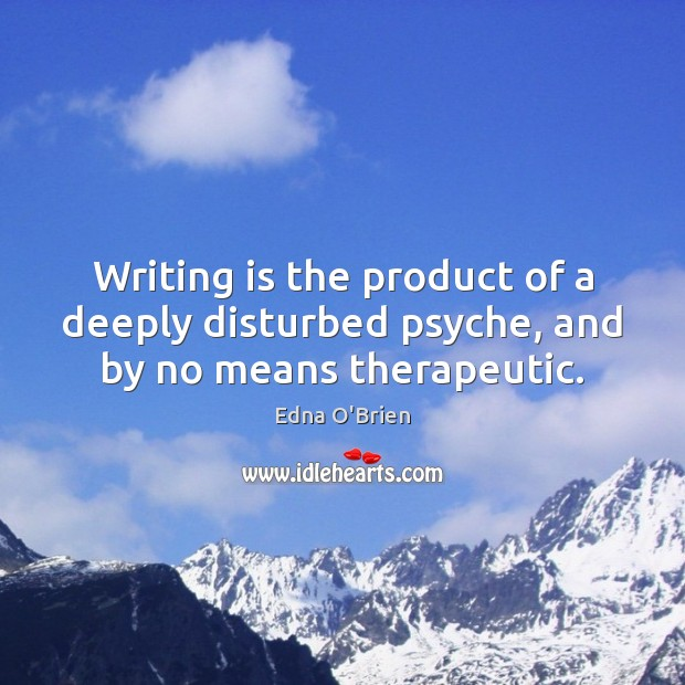Writing is the product of a deeply disturbed psyche, and by no means therapeutic. Edna O'Brien Picture Quote