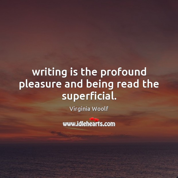 Image, Writing is the profound pleasure and being read the superficial.