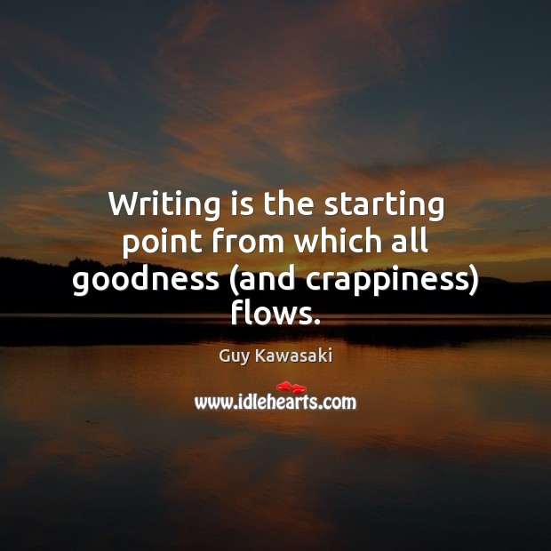 Writing is the starting point from which all goodness (and crappiness) flows. Guy Kawasaki Picture Quote
