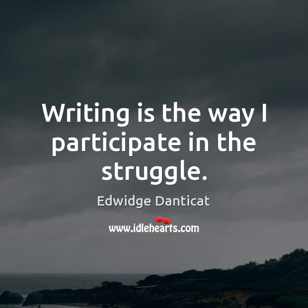 Writing is the way I participate in the struggle. Edwidge Danticat Picture Quote