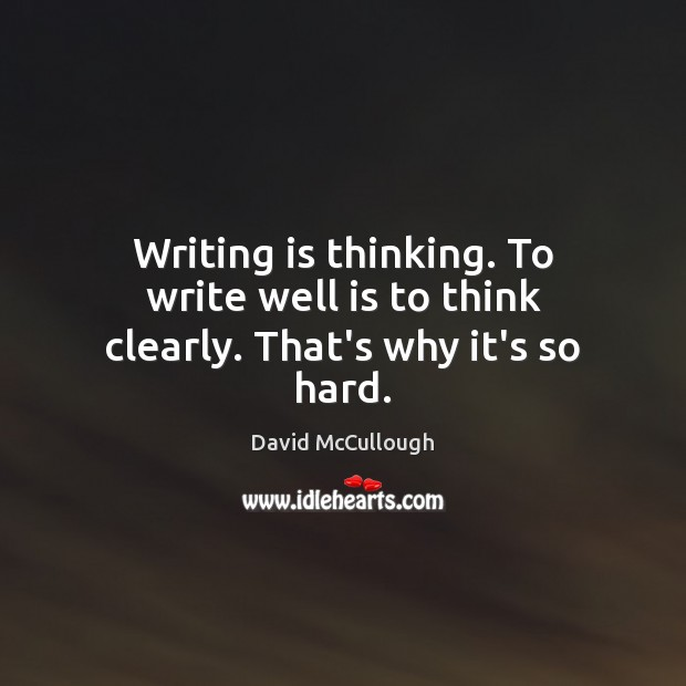 Image, Writing is thinking. To write well is to think clearly. That's why it's so hard.