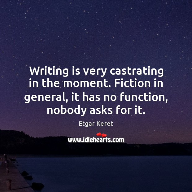 Writing is very castrating in the moment. Fiction in general, it has Etgar Keret Picture Quote