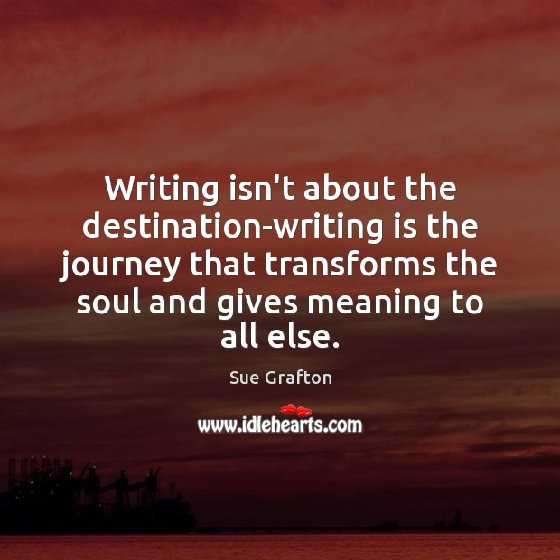 Writing isn't about the destination-writing is the journey that transforms the soul Sue Grafton Picture Quote