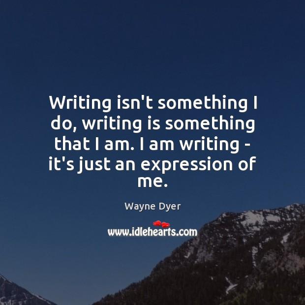 Image, Writing isn't something I do, writing is something that I am. I