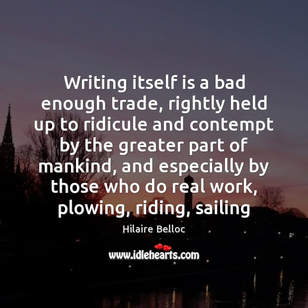 Writing itself is a bad enough trade, rightly held up to ridicule Hilaire Belloc Picture Quote