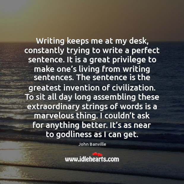 Writing keeps me at my desk, constantly trying to write a perfect John Banville Picture Quote