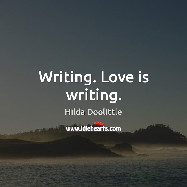 Writing. Love is writing. Hilda Doolittle Picture Quote