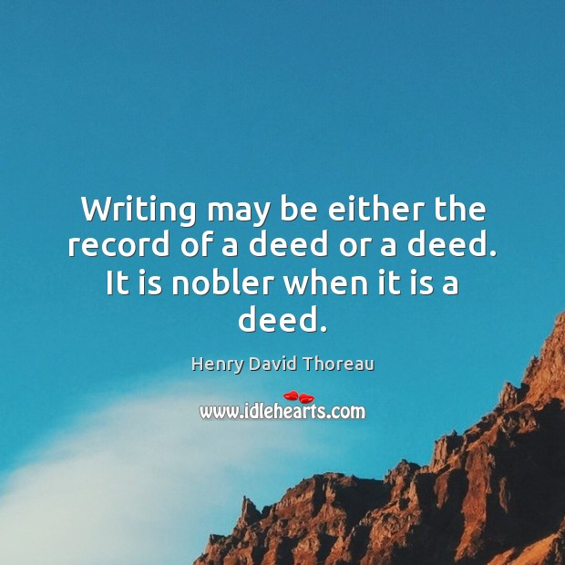 Writing may be either the record of a deed or a deed. It is nobler when it is a deed. Image