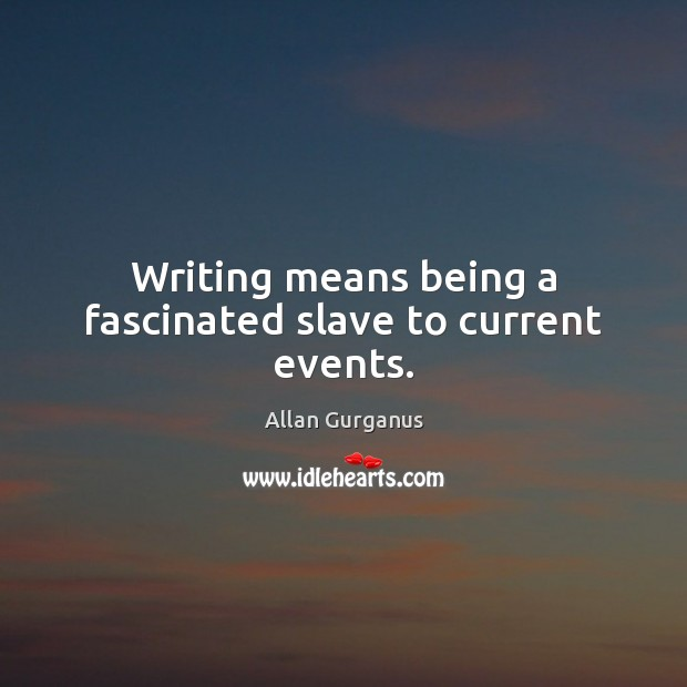 Image, Writing means being a fascinated slave to current events.