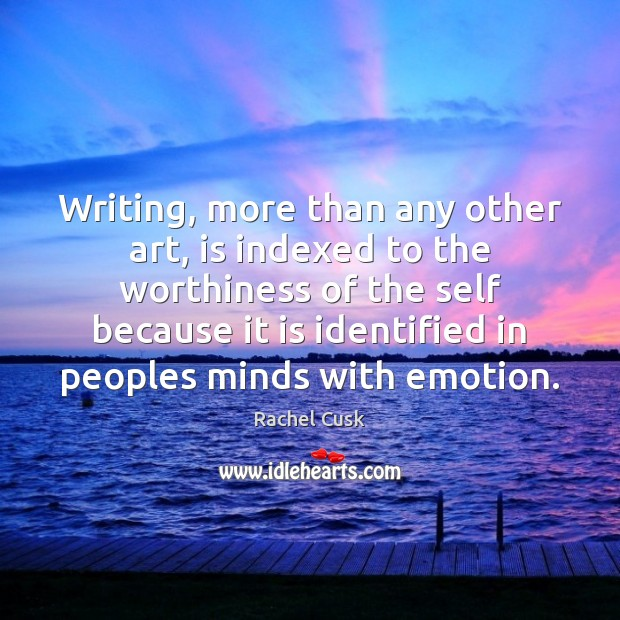 Writing, more than any other art, is indexed to the worthiness of Rachel Cusk Picture Quote