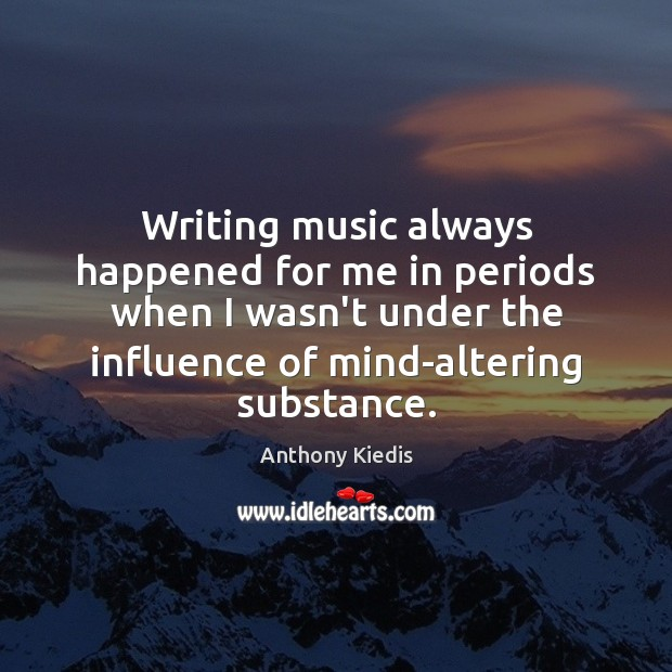 Writing music always happened for me in periods when I wasn't under Anthony Kiedis Picture Quote
