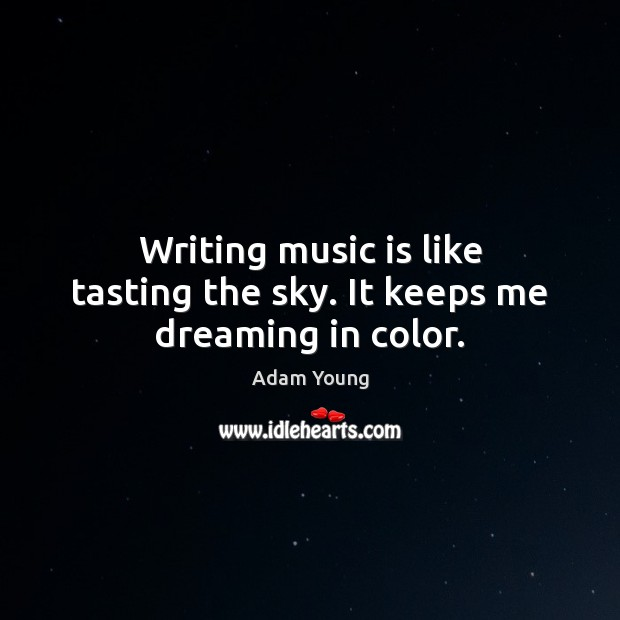 Image, Writing music is like tasting the sky. It keeps me dreaming in color.