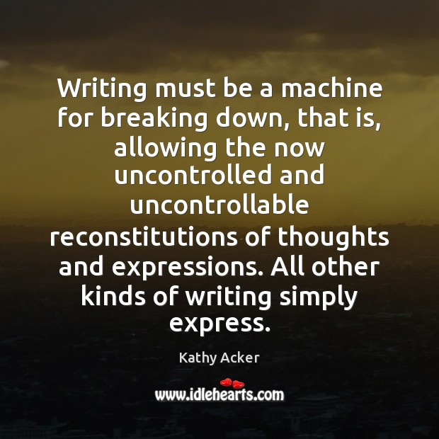 Writing must be a machine for breaking down, that is, allowing the Image
