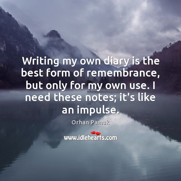 Writing my own diary is the best form of remembrance, but only Orhan Pamuk Picture Quote