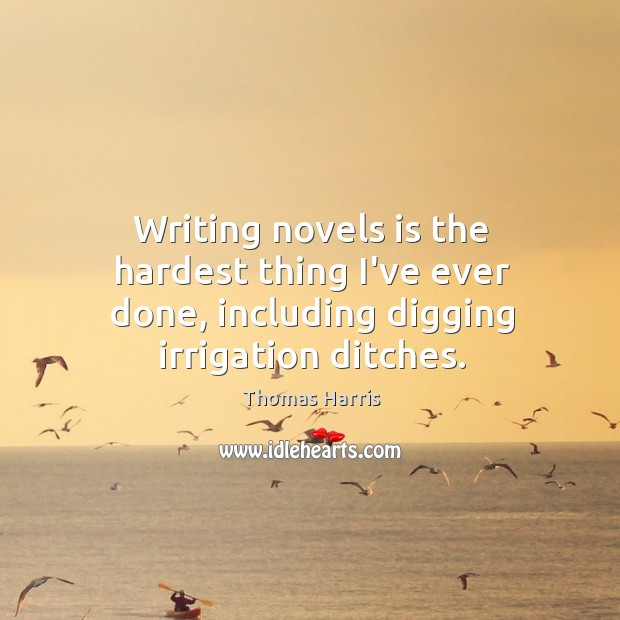 Writing novels is the hardest thing I've ever done, including digging irrigation ditches. Thomas Harris Picture Quote