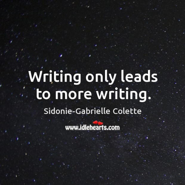 Writing only leads to more writing. Sidonie-Gabrielle Colette Picture Quote