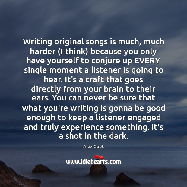 Writing original songs is much, much harder (I think) because you only Image