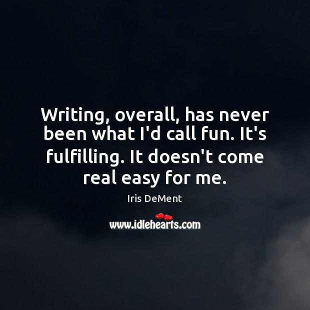 Writing, overall, has never been what I'd call fun. It's fulfilling. It Iris DeMent Picture Quote