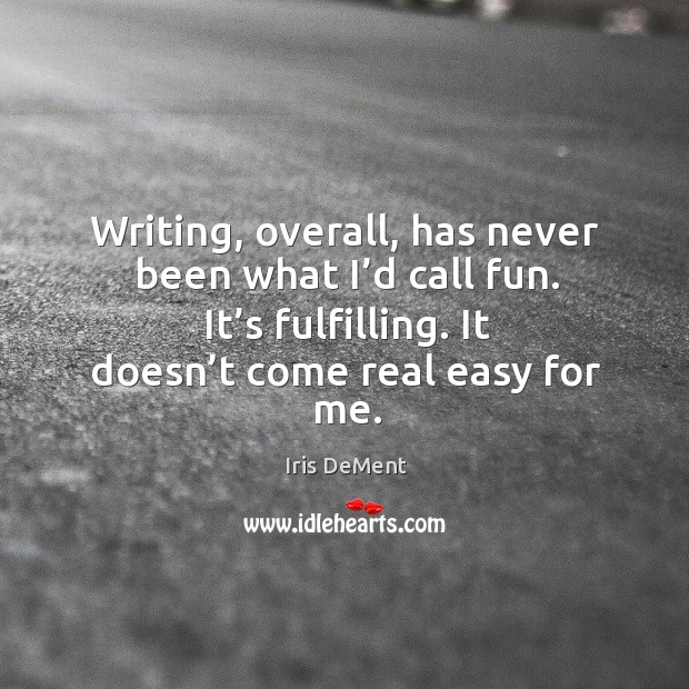 Writing, overall, has never been what I'd call fun. It's fulfilling. It doesn't come real easy for me. Image