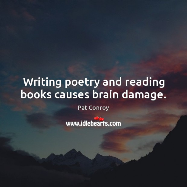 Writing poetry and reading books causes brain damage. Pat Conroy Picture Quote