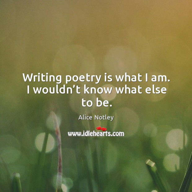 Image, Writing poetry is what I am. I wouldn't know what else to be.