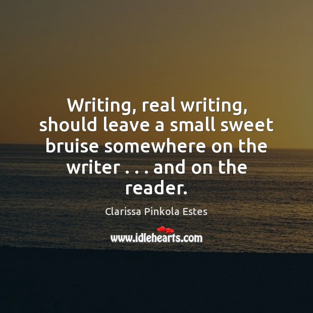 Writing, real writing, should leave a small sweet bruise somewhere on the Clarissa Pinkola Estes Picture Quote