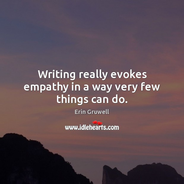Writing really evokes empathy in a way very few things can do. Image