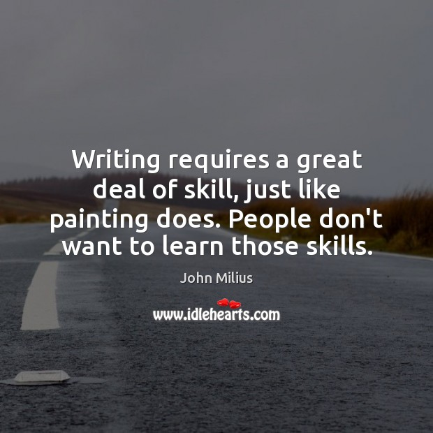 Writing requires a great deal of skill, just like painting does. People John Milius Picture Quote