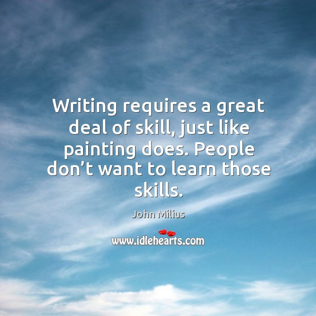 Writing requires a great deal of skill, just like painting does. People don't want to learn those skills. John Milius Picture Quote