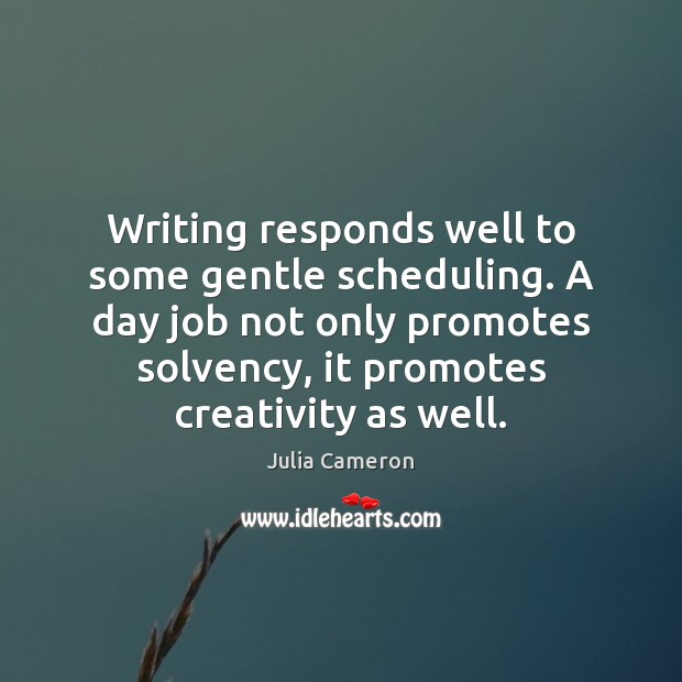 Writing responds well to some gentle scheduling. A day job not only Julia Cameron Picture Quote