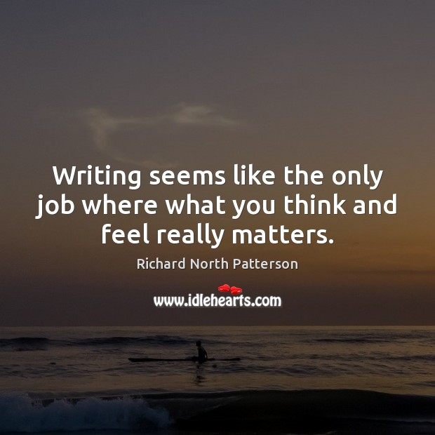 Writing seems like the only job where what you think and feel really matters. Image