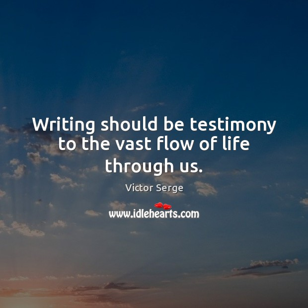 Writing should be testimony to the vast flow of life through us. Image