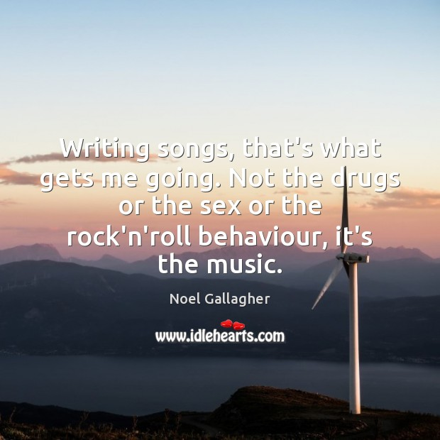 Writing songs, that's what gets me going. Not the drugs or the Image