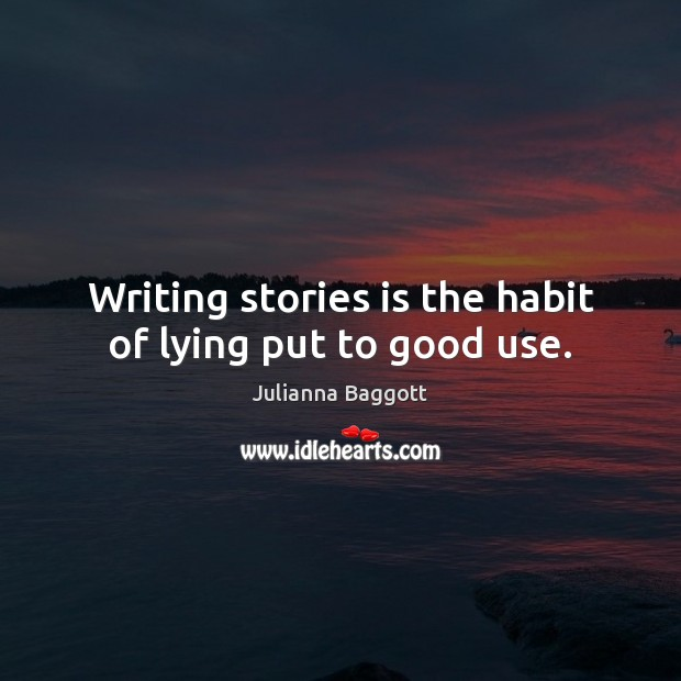Writing stories is the habit of lying put to good use. Julianna Baggott Picture Quote