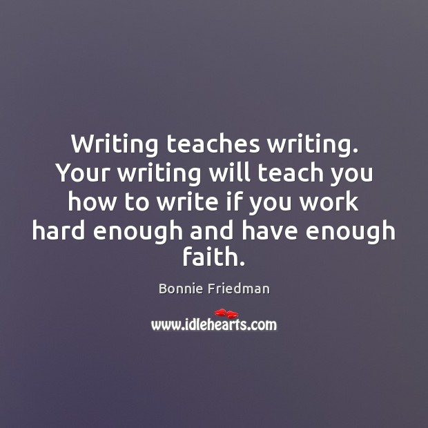 Image, Writing teaches writing. Your writing will teach you how to write if