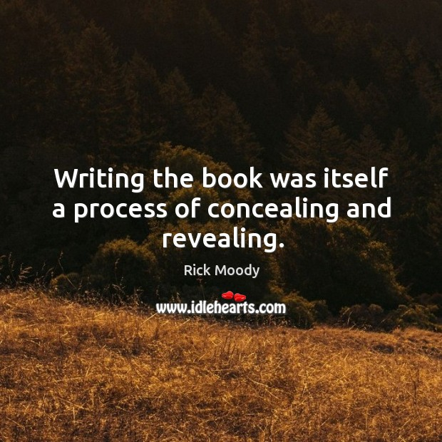 Writing the book was itself a process of concealing and revealing. Rick Moody Picture Quote