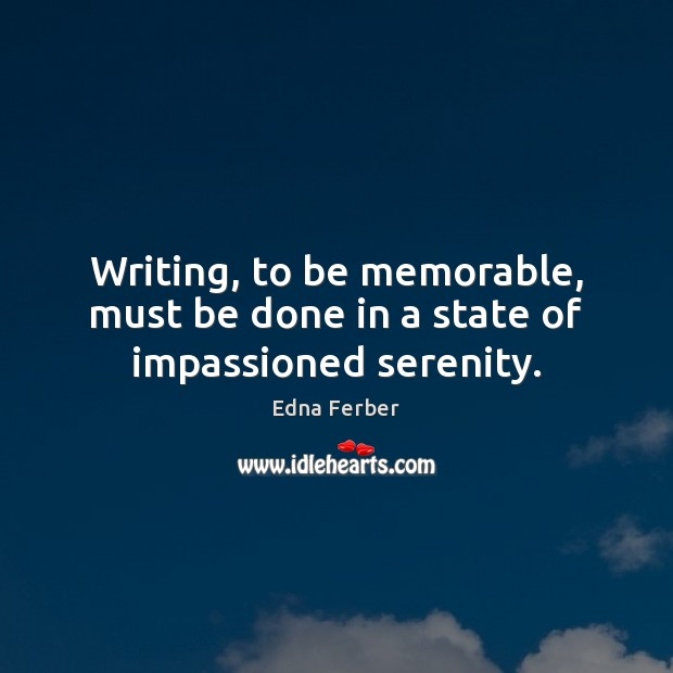 Writing, to be memorable, must be done in a state of impassioned serenity. Edna Ferber Picture Quote