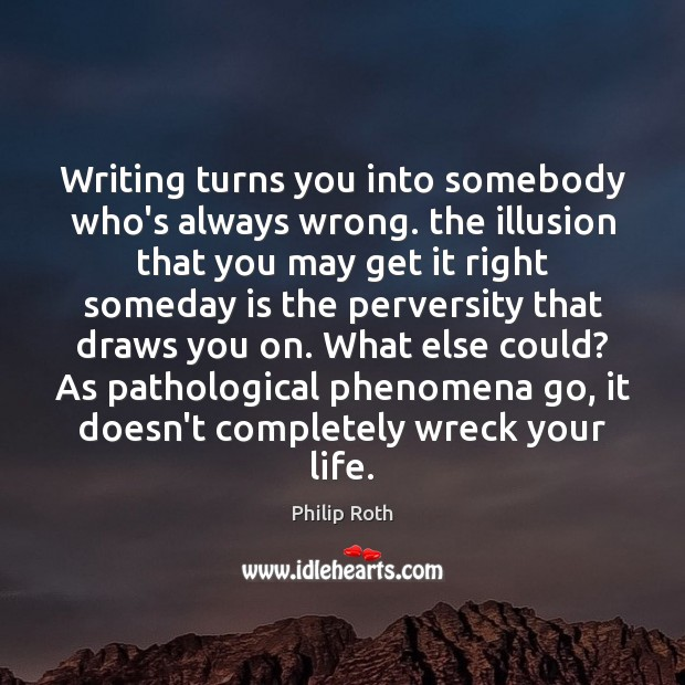 Writing turns you into somebody who's always wrong. the illusion that you Philip Roth Picture Quote