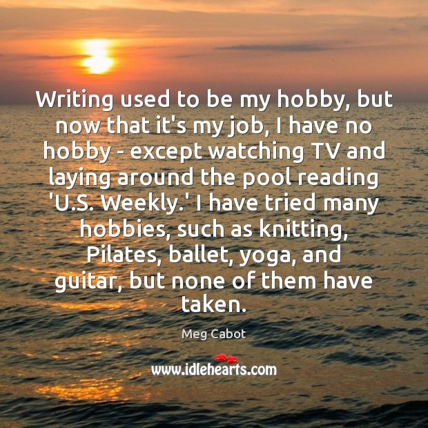 Writing used to be my hobby, but now that it's my job, Meg Cabot Picture Quote