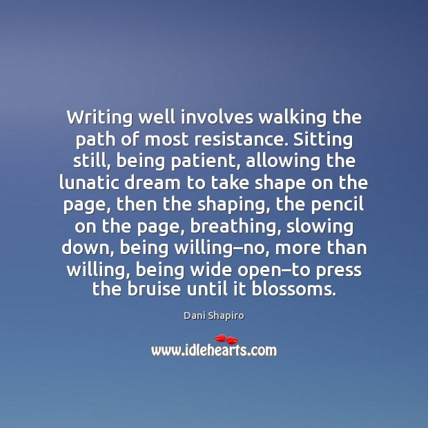 Writing well involves walking the path of most resistance. Sitting still, being Dani Shapiro Picture Quote