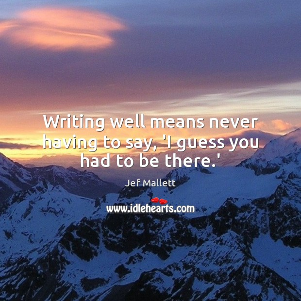 Image, Writing well means never having to say, 'I guess you had to be there.'