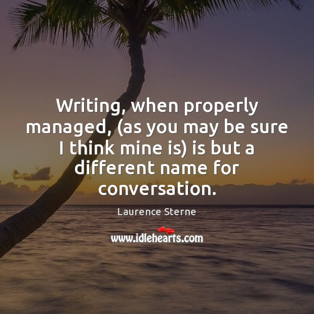 Writing, when properly managed, (as you may be sure I think mine Laurence Sterne Picture Quote