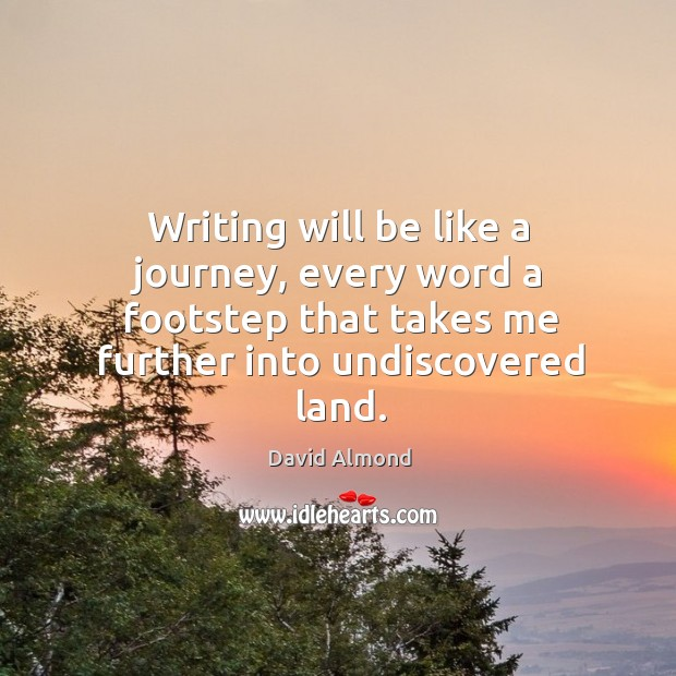 Writing will be like a journey, every word a footstep that takes David Almond Picture Quote