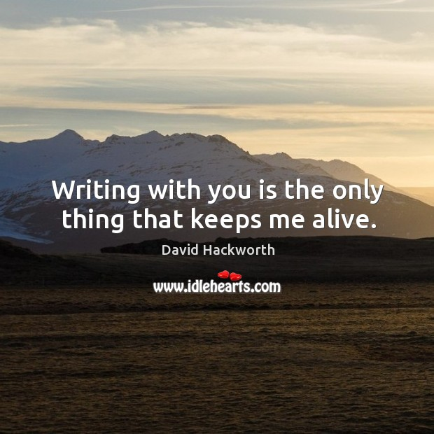 Writing with you is the only thing that keeps me alive. David Hackworth Picture Quote