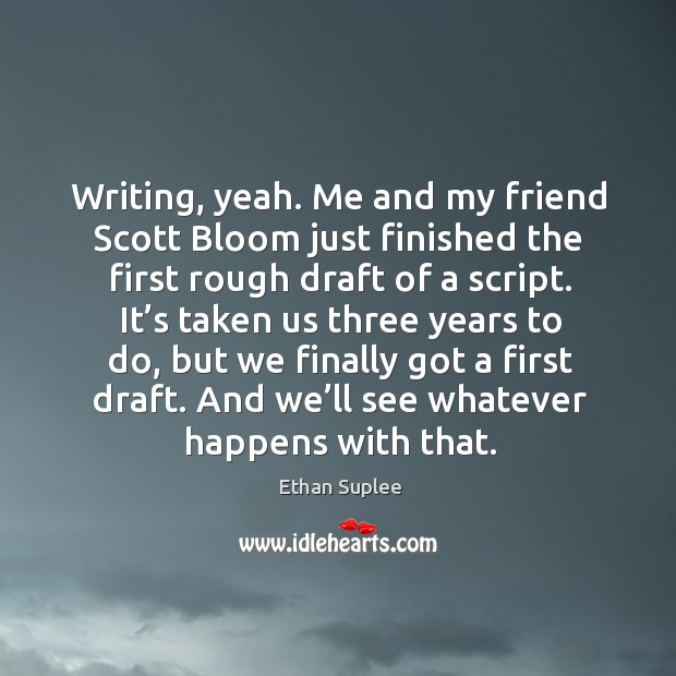 Writing, yeah. Me and my friend scott bloom just finished the first rough draft of a script. Image