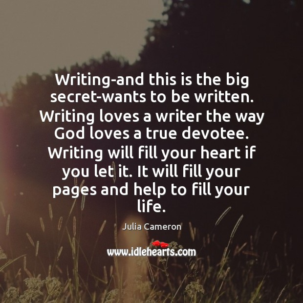Writing-and this is the big secret-wants to be written. Writing loves a Julia Cameron Picture Quote